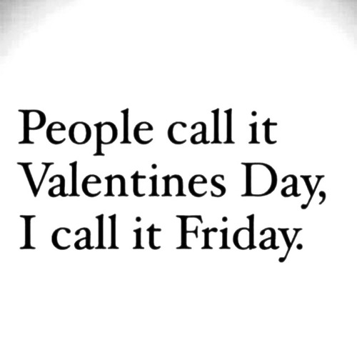 People call it Valentines Day I call it Friday